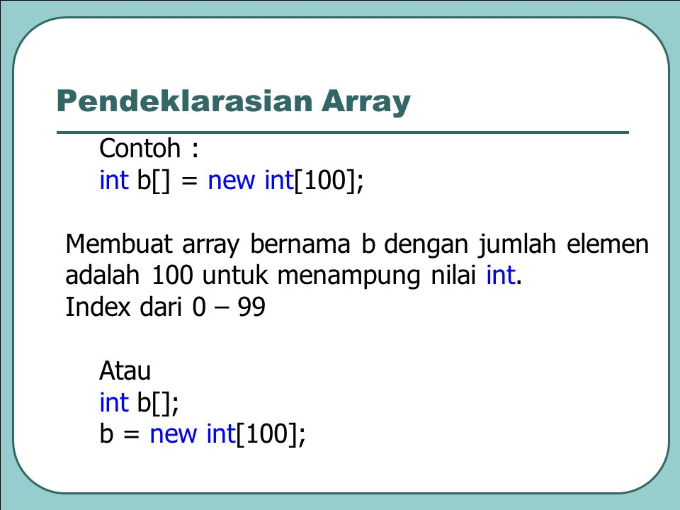 Pendeklarasian Array Contoh : int b[] = new int[100];